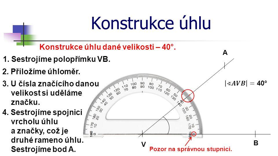Konstrukce úhlu Konstrukce úhlu dané velikosti – 40°. V 1. Sestrojíme polopřímku VB. 2. Přiložíme úhloměr. B 3. U čísla značícího danou velikost si ud