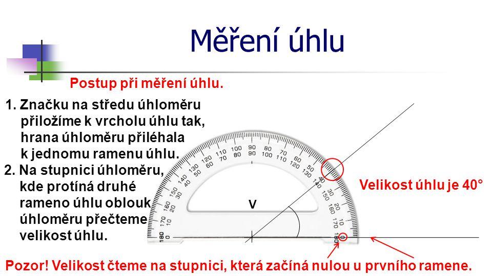 Měření úhlu Postup při měření úhlu. V 1. Značku na středu úhloměru přiložíme k vrcholu úhlu tak, hrana úhloměru přiléhala k jednomu ramenu úhlu. 2. Na