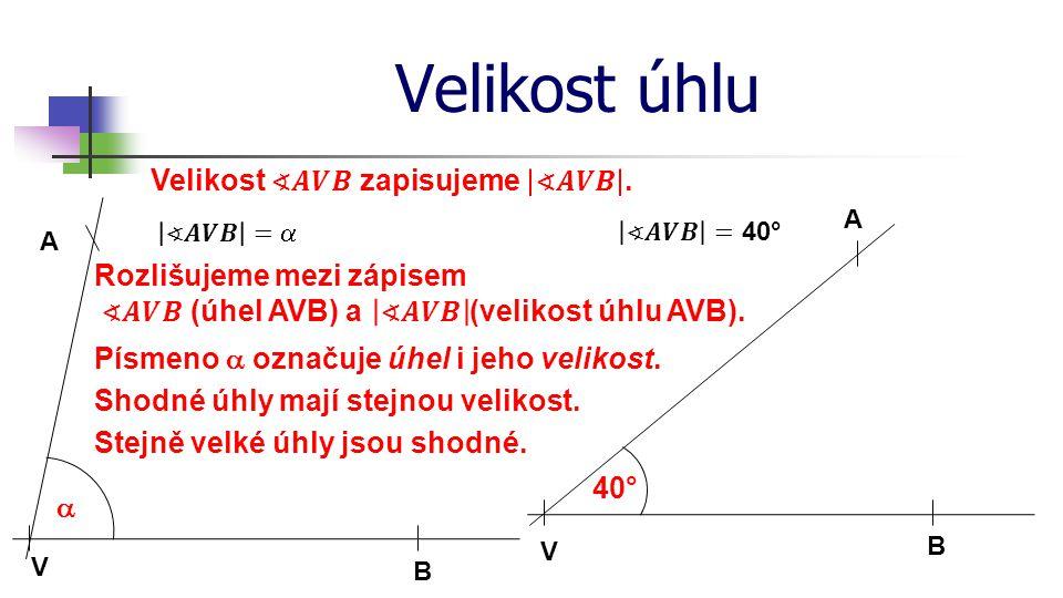 Velikost úhlu V 40° A B V  A B Písmeno  označuje úhel i jeho velikost. Shodné úhly mají stejnou velikost. Stejně velké úhly jsou shodné.