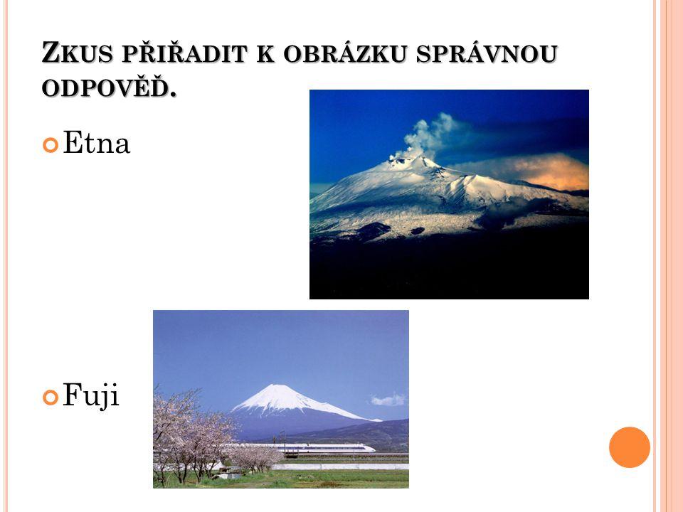 Z KUS PŘIŘADIT K OBRÁZKU SPRÁVNOU ODPOVĚĎ. Etna Fuji