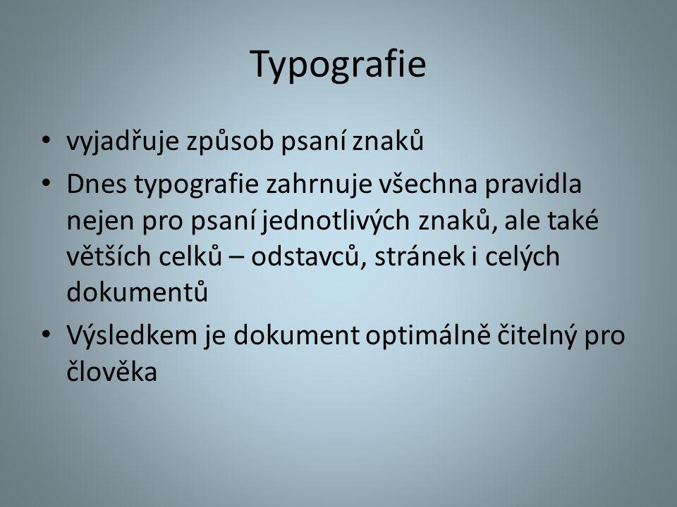 Typografie vyjadřuje způsob psaní znaků Dnes typografie zahrnuje všechna pravidla nejen pro psaní jednotlivých znaků, ale také větších celků – odstavc