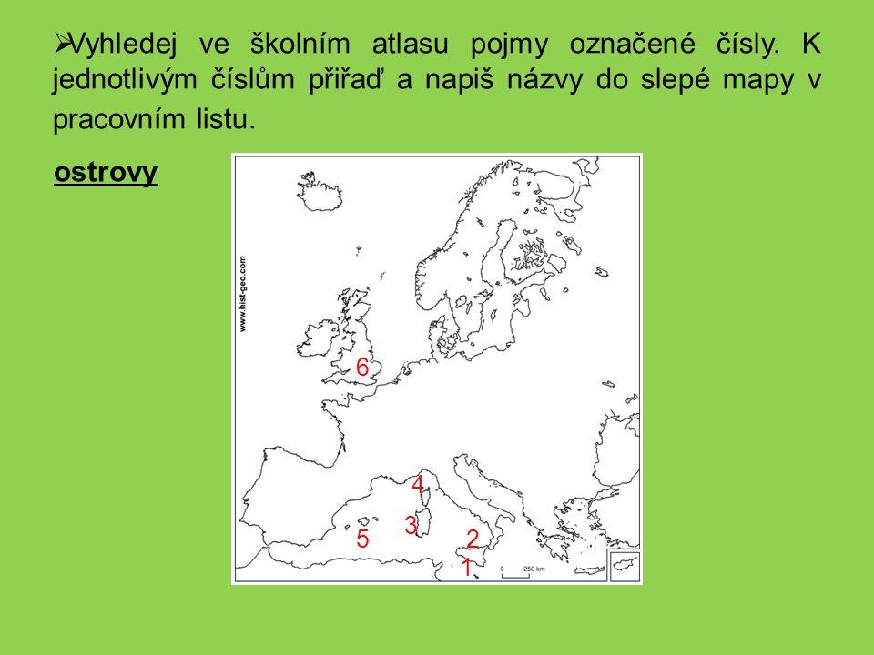  Vyhledej ve školním atlasu pojmy označené čísly. K jednotlivým číslům přiřaď a napiš názvy do slepé mapy v pracovním listu. 1 2 3 4 5 6 ostrovy
