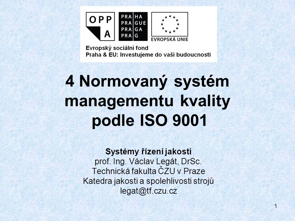 1 4 Normovaný systém managementu kvality podle ISO 9001 Systémy řízení jakosti prof. Ing. Václav Legát, DrSc. Technická fakulta ČZU v Praze Katedra ja