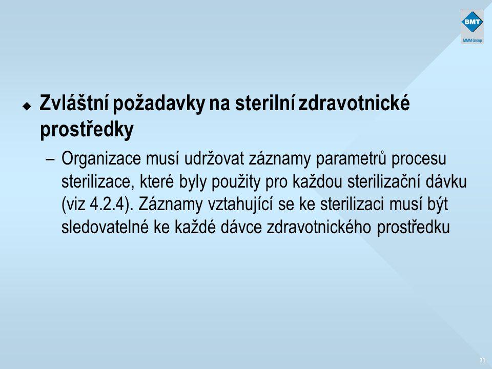 21 u Zvláštní požadavky na sterilní zdravotnické prostředky –Organizace musí udržovat záznamy parametrů procesu sterilizace, které byly použity pro ka