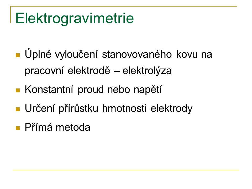 Elektrogravimetrie Úplné vyloučení stanovovaného kovu na pracovní elektrodě – elektrolýza Konstantní proud nebo napětí Určení přírůstku hmotnosti elektrody Přímá metoda