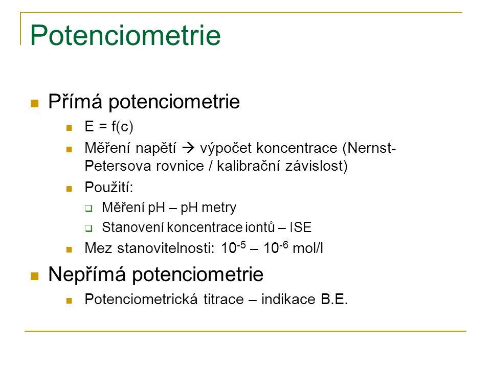 Potenciometrie Přímá potenciometrie E = f(c) Měření napětí  výpočet koncentrace (Nernst- Petersova rovnice / kalibrační závislost) Použití:  Měření pH – pH metry  Stanovení koncentrace iontů – ISE Mez stanovitelnosti: 10 -5 – 10 -6 mol/l Nepřímá potenciometrie Potenciometrická titrace – indikace B.E.