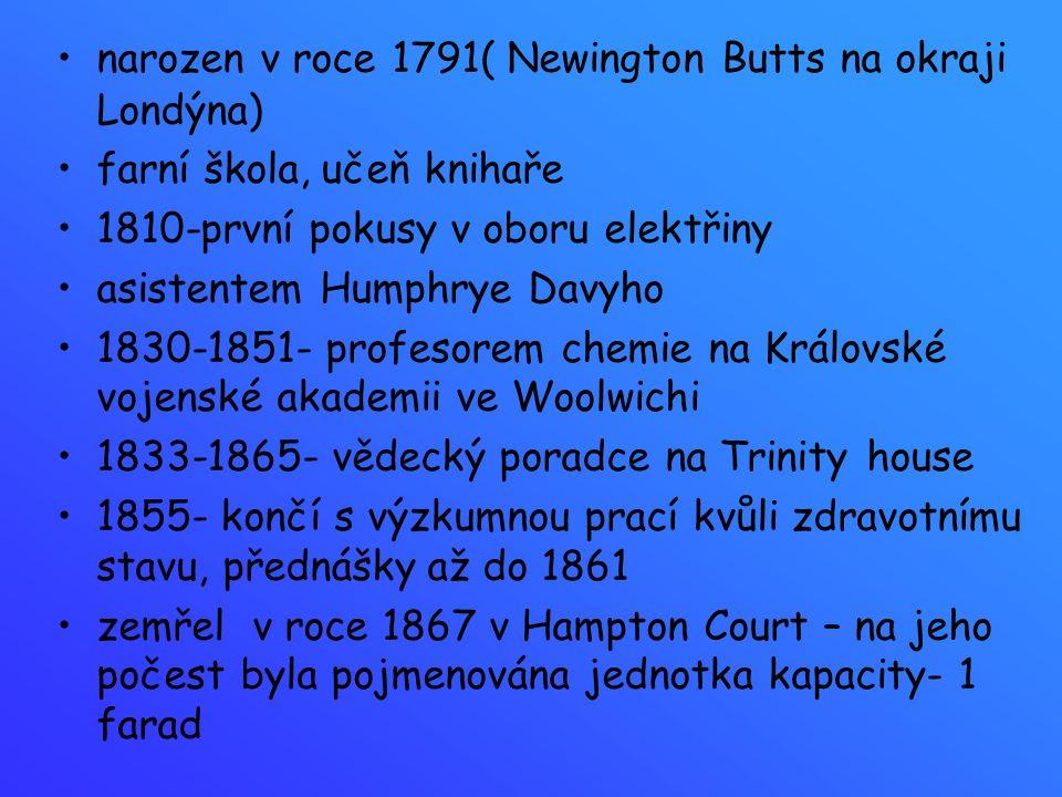 narozen v roce 1791( Newington Butts na okraji Londýna) farní škola, učeň knihaře 1810-první pokusy v oboru elektřiny asistentem Humphrye Davyho 1830-