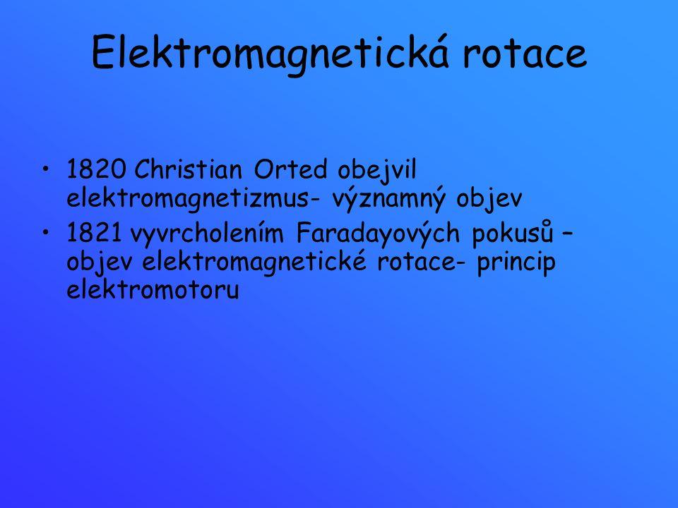 Elektromagnetická rotace 1820 Christian Orted obejvil elektromagnetizmus- významný objev 1821 vyvrcholením Faradayových pokusů – objev elektromagnetic