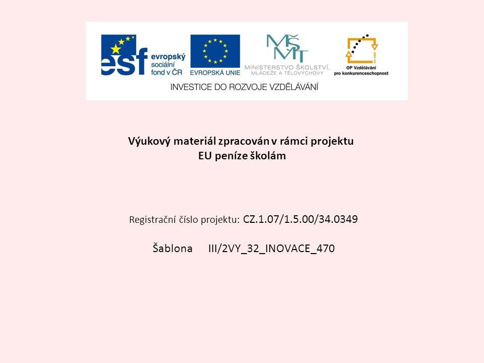 Výukový materiál zpracován v rámci projektu EU peníze školám Registrační číslo projektu: CZ.1.07/1.5.00/34.0349 Šablona III/2VY_32_INOVACE_470