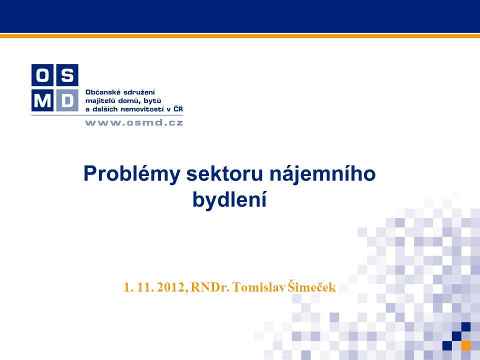 Problémy sektoru nájemního bydlení 1. 11. 2012, RNDr. Tomislav Šimeček