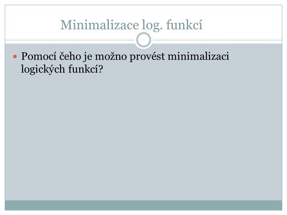 Minimalizace log. funkcí Pomocí čeho je možno provést minimalizaci logických funkcí?