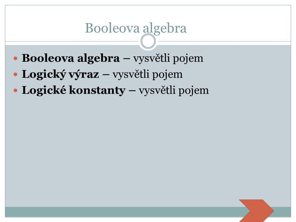 Booleova algebra Booleova algebra – vysvětli pojem Logický výraz – vysvětli pojem Logické konstanty – vysvětli pojem