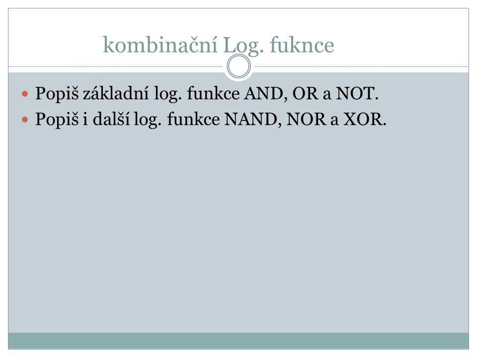 kombinační Log. fuknce Popiš základní log. funkce AND, OR a NOT. Popiš i další log. funkce NAND, NOR a XOR.