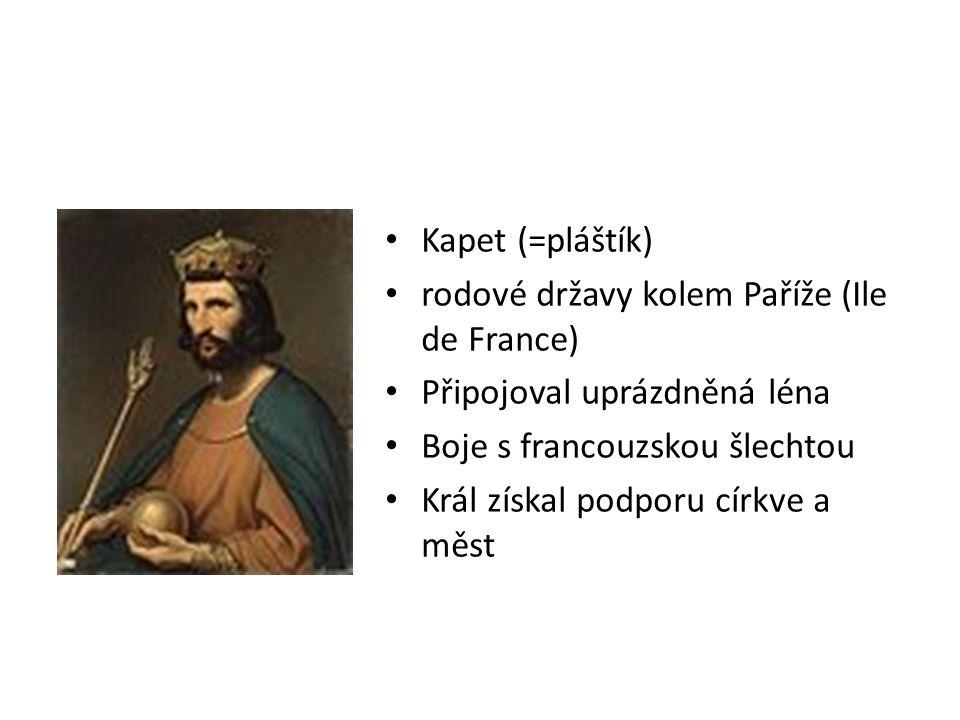 Kapet (=pláštík) rodové državy kolem Paříže (Ile de France) Připojoval uprázdněná léna Boje s francouzskou šlechtou Král získal podporu církve a měst