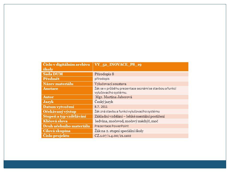 Číslo v digitálním archivu školy VY_52_INOVACE_P8_19 Sada DUMPřírodopis 8 Předmět přírodopis Název materiáluVylučovací soustava Anotace Žák se v průběhu prezentace seznámí se stavbou a funkcí vylučovacího systému.