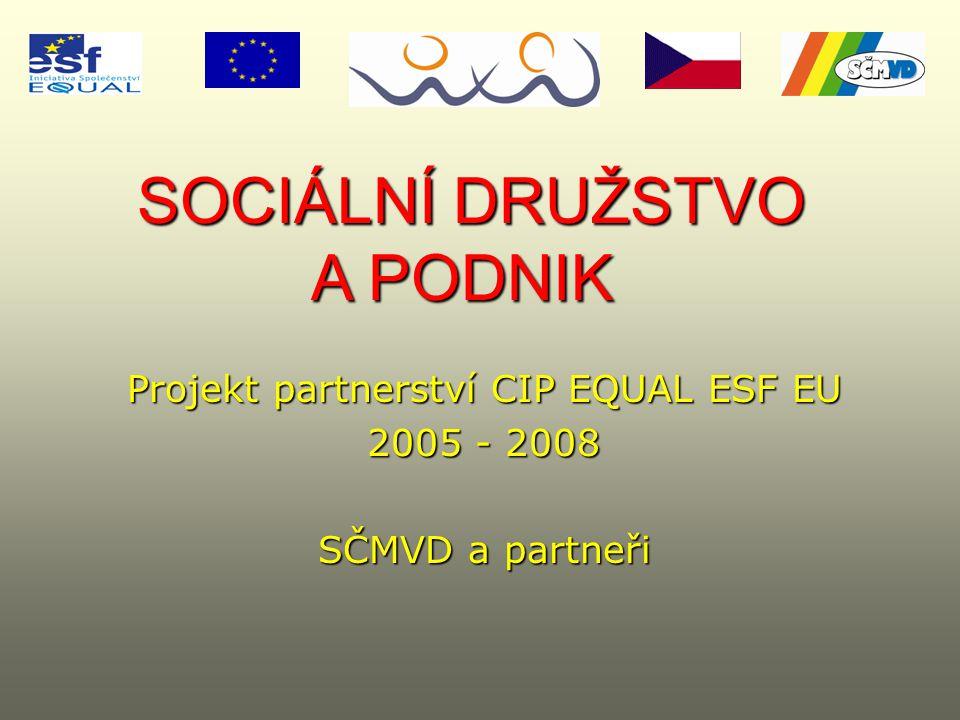 SOCIÁLNÍ DRUŽSTVO A PODNIK SOCIÁLNÍ DRUŽSTVO A PODNIK Projekt partnerství CIP EQUAL ESF EU 2005 - 2008 SČMVD a partneři
