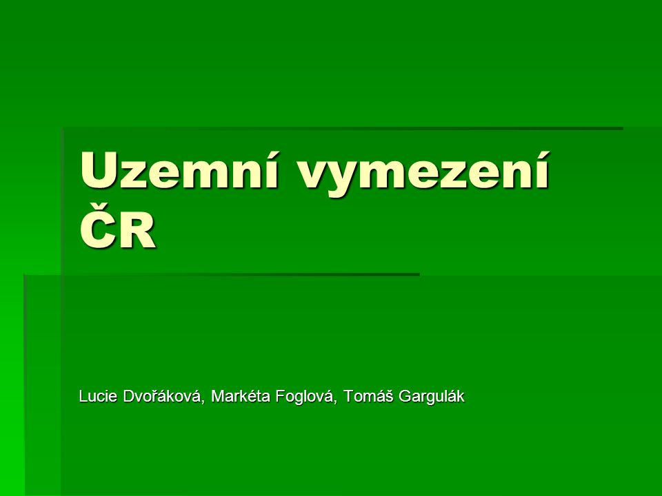 Uzemní vymezení ČR Lucie Dvořáková, Markéta Foglová, Tomáš Gargulák