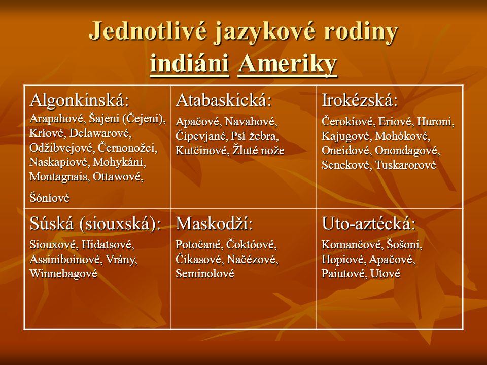 Jednotlivé jazykové rodiny indiáni Ameriky indiániAmeriky indiániAmeriky Algonkinská: Arapahové, Šajeni (Čejeni), Kríové, Delawarové, Odžibvejové, Černonožci, Naskapiové, Mohykáni, Montagnais, Ottawové, Šóníové Atabaskická: Apačové, Navahové, Čipevjané, Psí žebra, Kutčinové, Žluté nože Irokézská: Čerokíové, Eriové, Huroni, Kajugové, Mohókové, Oneidové, Onondagové, Senekové, Tuskarorové Súská (siouxská): Siouxové, Hidatsové, Assiniboinové, Vrány, Winnebagové Maskodží: Potočané, Čoktóové, Čikasové, Načézové, Seminolové Uto-aztécká: Komančové, Šošoni, Hopiové, Apačové, Paiutové, Utové