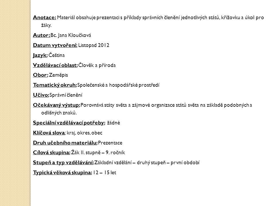 Anotace: Materiál obsahuje prezentaci s příklady správních členění jednotlivých států, křížovku a úkol pro žáky. Autor: Bc. Jana Kloučková Datum vytvo
