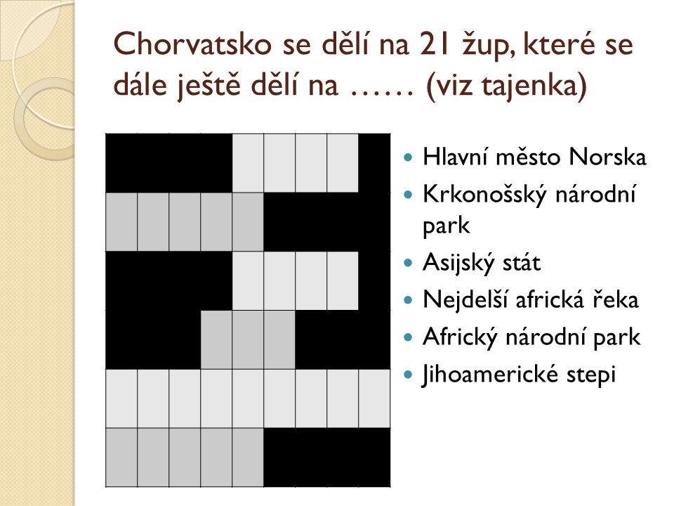 Chorvatsko se dělí na 21 žup, které se dále ještě dělí na …… (viz tajenka) Hlavní město Norska Krkonošský národní park Asijský stát Nejdelší africká ř