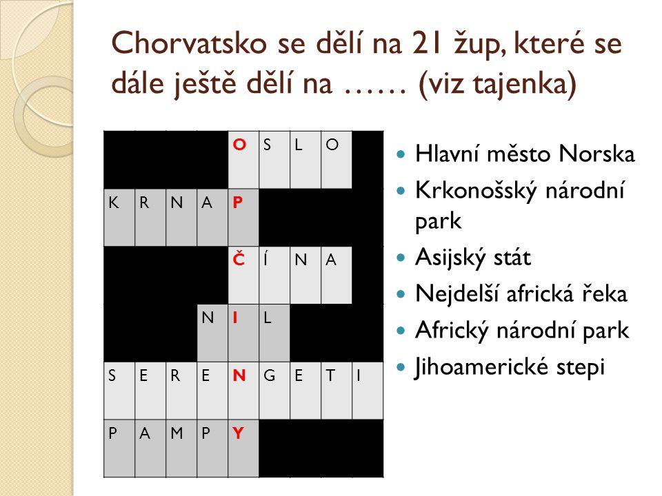 Chorvatsko se dělí na 21 žup, které se dále ještě dělí na …… (viz tajenka) OSLO KRNAP ČÍNA NIL SERENGETI PAMPY Hlavní město Norska Krkonošský národní