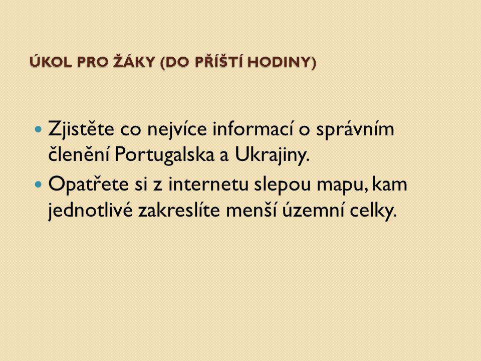 ÚKOL PRO ŽÁKY (DO PŘÍŠTÍ HODINY) Zjistěte co nejvíce informací o správním členění Portugalska a Ukrajiny. Opatřete si z internetu slepou mapu, kam jed