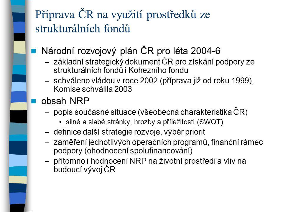Národní rozvojový plán ČR pro léta 2004-6 –základní strategický dokument ČR pro získání podpory ze strukturálních fondů i Kohezního fondu –schváleno vládou v roce 2002 (příprava již od roku 1999), Komise schválila 2003 obsah NRP –popis současné situace (všeobecná charakteristika ČR) silné a slabé stránky, hrozby a příležitosti (SWOT) –definice další strategie rozvoje, výběr priorit –zaměření jednotlivých operačních programů, finanční rámec podpory (ohodnocení spolufinancování) –přítomno i hodnocení NRP na životní prostředí a vliv na budoucí vývoj ČR Příprava ČR na využití prostředků ze strukturálních fondů