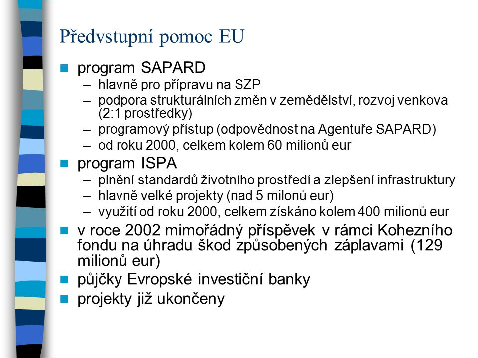 program SAPARD –hlavně pro přípravu na SZP –podpora strukturálních změn v zemědělství, rozvoj venkova (2:1 prostředky) –programový přístup (odpovědnost na Agentuře SAPARD) –od roku 2000, celkem kolem 60 milionů eur program ISPA –plnění standardů životního prostředí a zlepšení infrastruktury –hlavně velké projekty (nad 5 milonů eur) –využití od roku 2000, celkem získáno kolem 400 milionů eur v roce 2002 mimořádný příspěvek v rámci Kohezního fondu na úhradu škod způsobených záplavami (129 milionů eur) půjčky Evropské investiční banky projekty již ukončeny Předvstupní pomoc EU