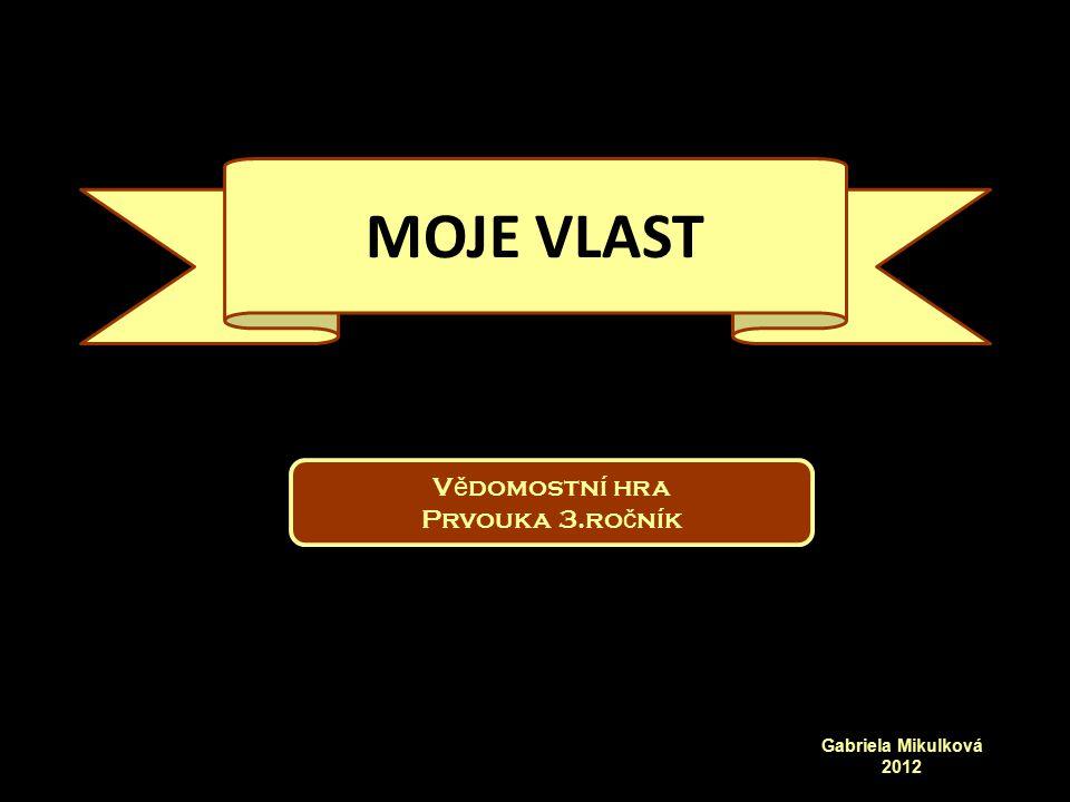 V ě domostní hra Prvouka 3.ro č ník Gabriela Mikulková 2012 MOJE VLAST