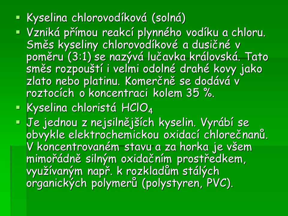  Kyselina chlorovodíková (solná)  Vzniká přímou reakcí plynného vodíku a chloru. Směs kyseliny chlorovodíkové a dusičné v poměru (3:1) se nazývá luč