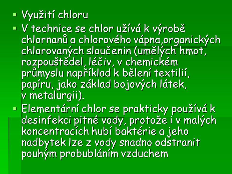  Využití chloru  V technice se chlor užívá k výrobě chlornanů a chlorového vápna,organických chlorovaných sloučenin (umělých hmot, rozpouštědel, léč