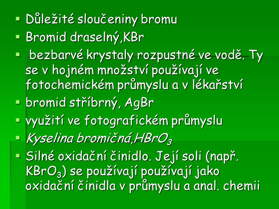  Důležité sloučeniny bromu  Bromid draselný,KBr  bezbarvé krystaly rozpustné ve vodě. Ty se v hojném množství používají ve fotochemickém průmyslu a