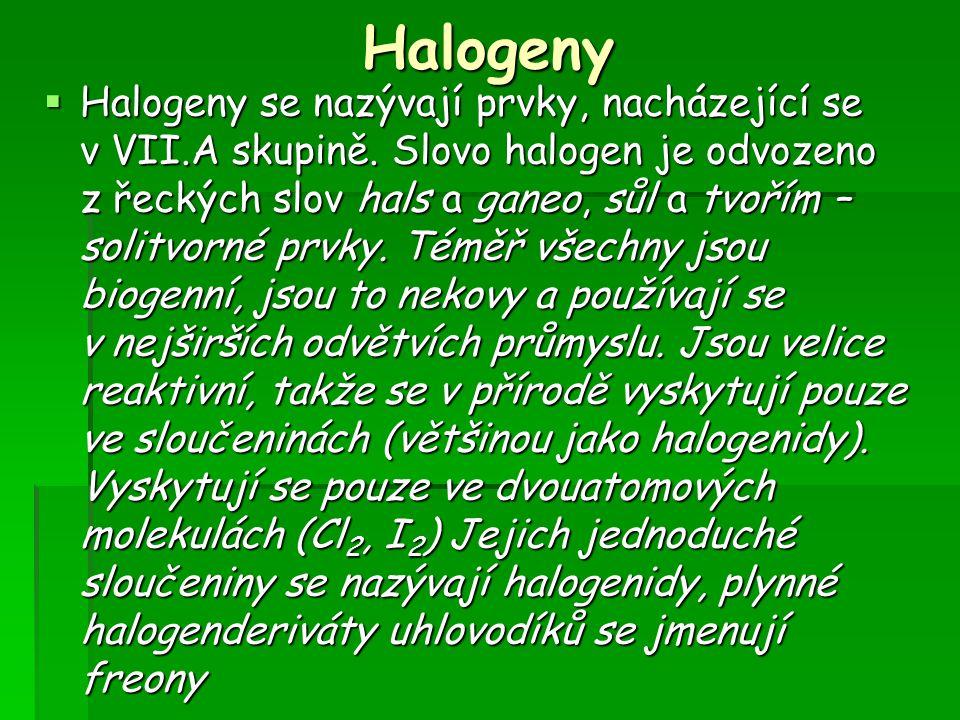 Halogeny  Halogeny se nazývají prvky, nacházející se v VII.A skupině. Slovo halogen je odvozeno z řeckých slov hals a ganeo, sůl a tvořím – solitvorn