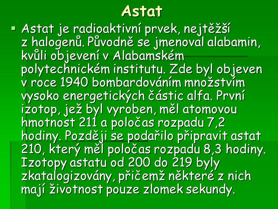 Astat  Astat je radioaktivní prvek, nejtěžší z halogenů. Původně se jmenoval alabamin, kvůli objevení v Alabamském polytechnickém institutu. Zde byl