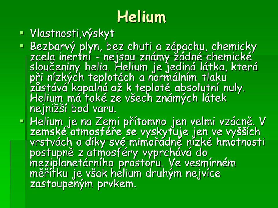 Helium  Vlastnosti,výskyt  Bezbarvý plyn, bez chuti a zápachu, chemicky zcela inertní - nejsou známy žádné chemické sloučeniny helia. Helium je jedi