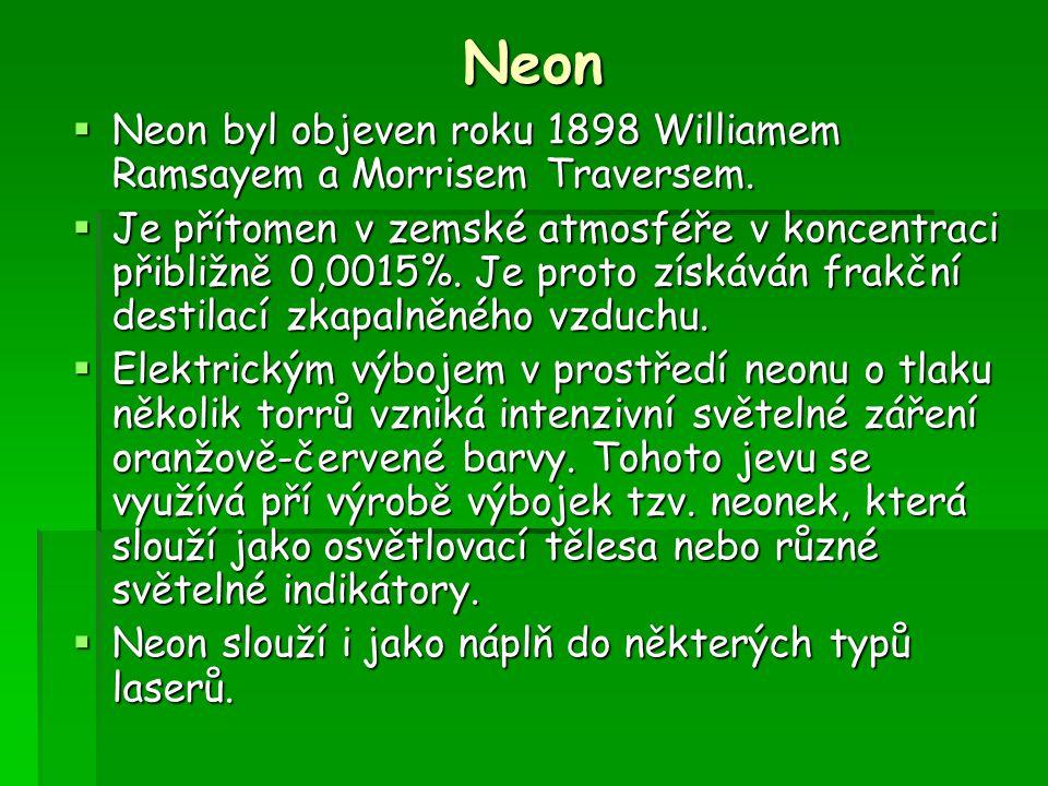 Neon  Neon byl objeven roku 1898 Williamem Ramsayem a Morrisem Traversem.  Je přítomen v zemské atmosféře v koncentraci přibližně 0,0015%. Je proto