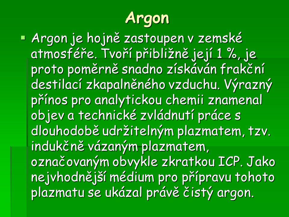 Argon  Argon je hojně zastoupen v zemské atmosféře. Tvoří přibližně její 1 %, je proto poměrně snadno získáván frakční destilací zkapalněného vzduchu