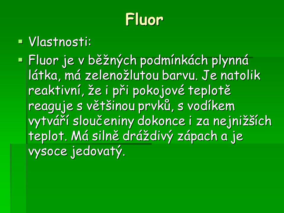 Fluor  Vlastnosti:  Fluor je v běžných podmínkách plynná látka, má zelenožlutou barvu. Je natolik reaktivní, že i při pokojové teplotě reaguje s vět