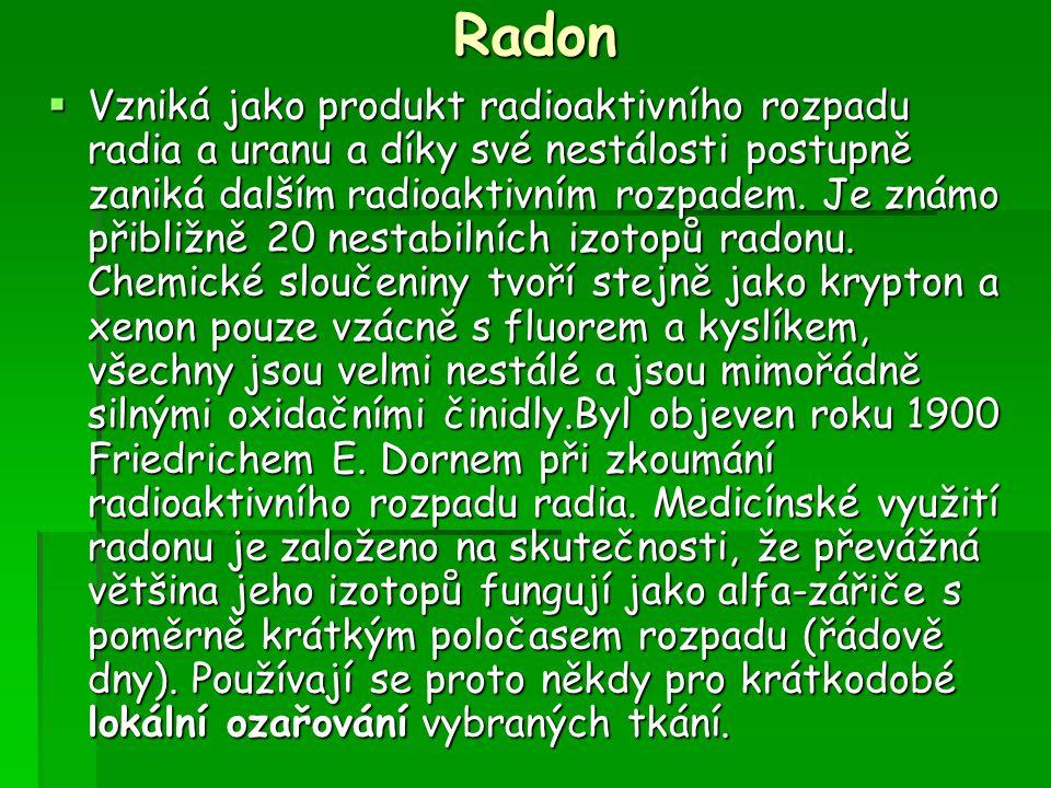 Radon  Vzniká jako produkt radioaktivního rozpadu radia a uranu a díky své nestálosti postupně zaniká dalším radioaktivním rozpadem. Je známo přibliž