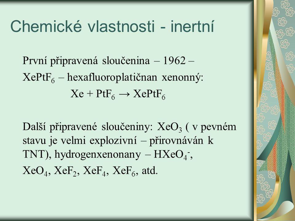 Chemické vlastnosti - inertní První připravená sloučenina – 1962 – XePtF 6 – hexafluoroplatičnan xenonný: Xe + PtF 6 → XePtF 6 Další připravené sloučeniny: XeO 3 ( v pevném stavu je velmi explozivní – přirovnáván k TNT), hydrogenxenonany – HXeO 4 -, XeO 4, XeF 2, XeF 4, XeF 6, atd.