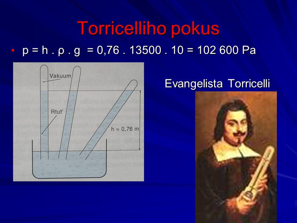 Torricelliho pokus p = h. ρ. g = 0,76. 13500. 10 = 102 600 Pa p = h. ρ. g = 0,76. 13500. 10 = 102 600 Pa Evangelista Torricelli Evangelista Torricelli
