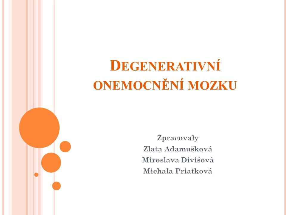 D EGENERATIVNÍ ONEMOCNĚNÍ MOZKU Zpracovaly Zlata Adamušková Miroslava Divišová Michala Priatková