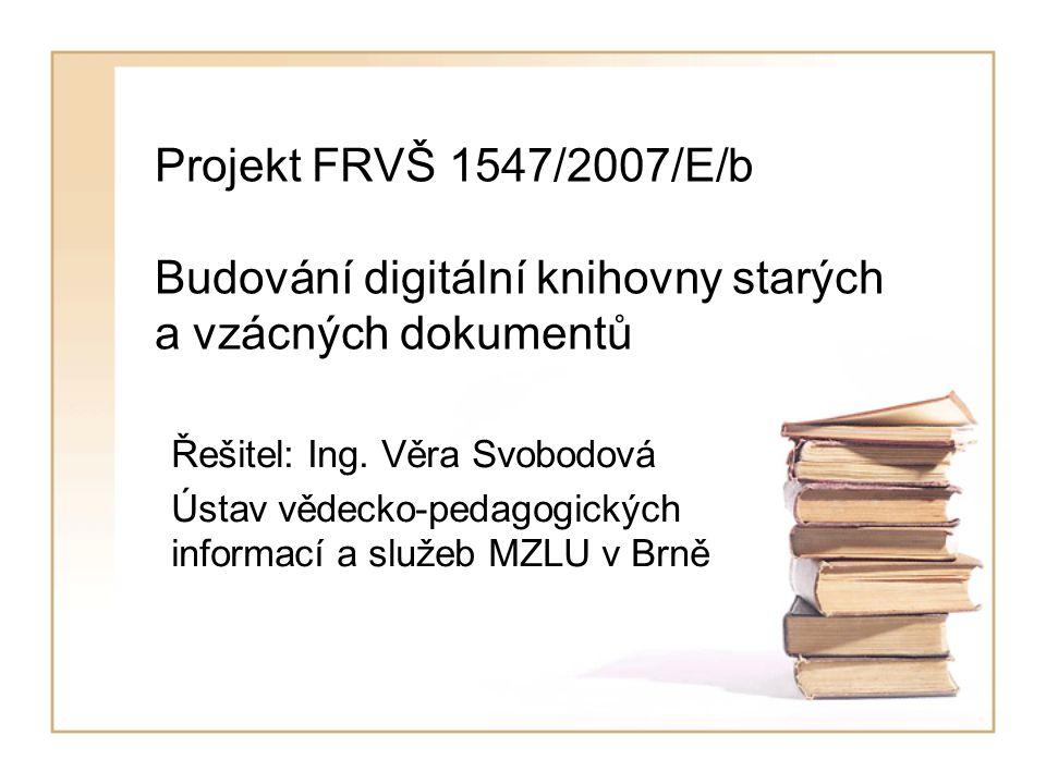Projekt FRVŠ 1547/2007/E/b Budování digitální knihovny starých a vzácných dokumentů Řešitel: Ing.