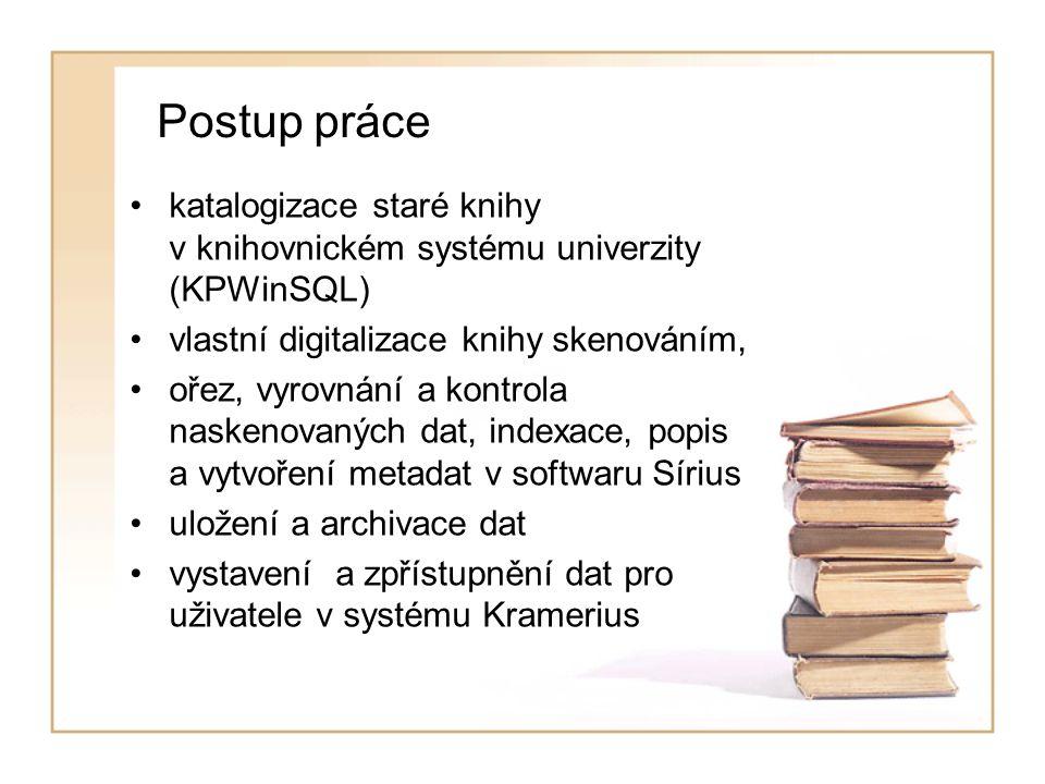 Postup práce katalogizace staré knihy v knihovnickém systému univerzity (KPWinSQL) vlastní digitalizace knihy skenováním, ořez, vyrovnání a kontrola naskenovaných dat, indexace, popis a vytvoření metadat v softwaru Sírius uložení a archivace dat vystavení a zpřístupnění dat pro uživatele v systému Kramerius
