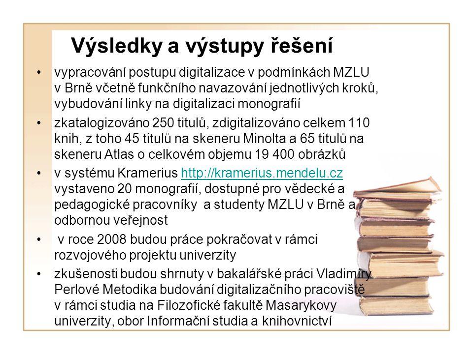 Výsledky a výstupy řešení vypracování postupu digitalizace v podmínkách MZLU v Brně včetně funkčního navazování jednotlivých kroků, vybudování linky na digitalizaci monografií zkatalogizováno 250 titulů, zdigitalizováno celkem 110 knih, z toho 45 titulů na skeneru Minolta a 65 titulů na skeneru Atlas o celkovém objemu 19 400 obrázků v systému Kramerius http://kramerius.mendelu.cz vystaveno 20 monografií, dostupné pro vědecké a pedagogické pracovníky a studenty MZLU v Brně a odbornou veřejnosthttp://kramerius.mendelu.cz v roce 2008 budou práce pokračovat v rámci rozvojového projektu univerzity zkušenosti budou shrnuty v bakalářské práci Vladimíry Perlové Metodika budování digitalizačního pracoviště v rámci studia na Filozofické fakultě Masarykovy univerzity, obor Informační studia a knihovnictví