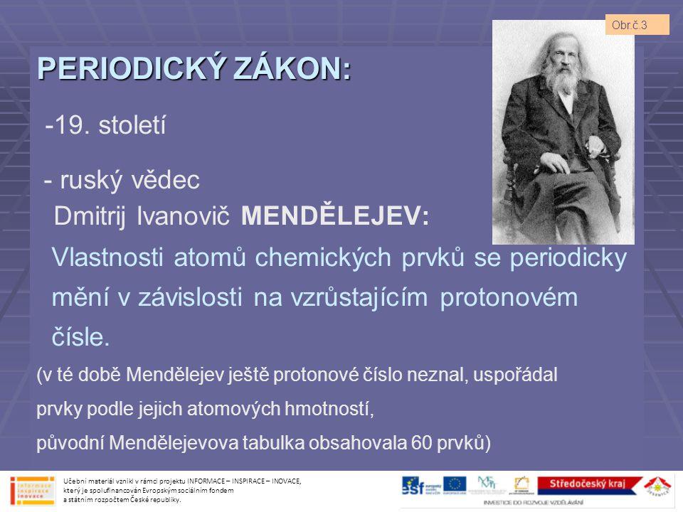 PERIODICKÝ ZÁKON: -19. století - ruský vědec Dmitrij Ivanovič MENDĚLEJEV: Vlastnosti atomů chemických prvků se periodicky mění v závislosti na vzrůsta