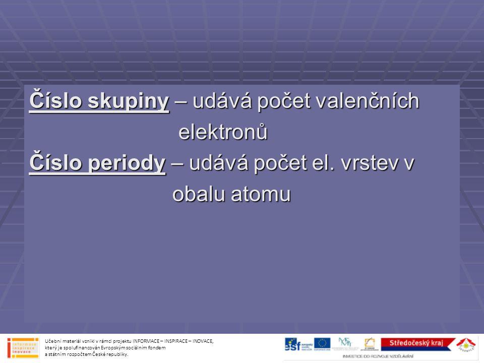 Číslo skupiny – udává počet valenčních elektronů elektronů Číslo periody – udává počet el. vrstev v obalu atomu obalu atomu Učební materiál vznikl v r