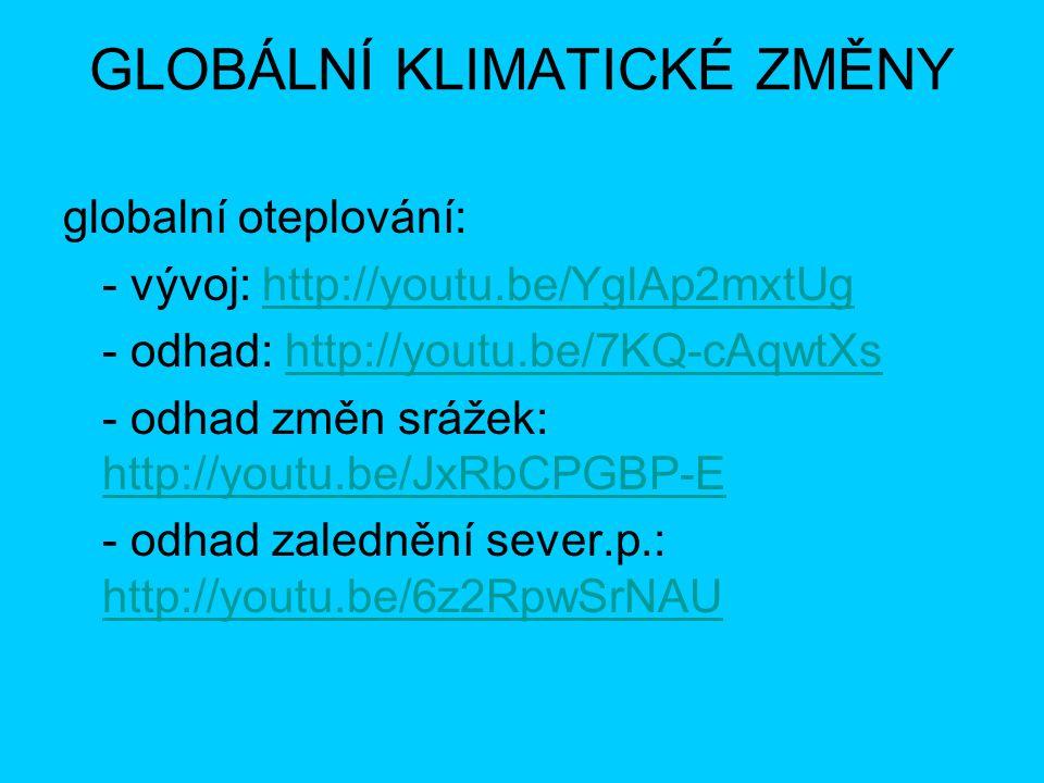 GLOBÁLNÍ KLIMATICKÉ ZMĚNY globalní oteplování: - vývoj: http://youtu.be/YglAp2mxtUghttp://youtu.be/YglAp2mxtUg - odhad: http://youtu.be/7KQ-cAqwtXshtt