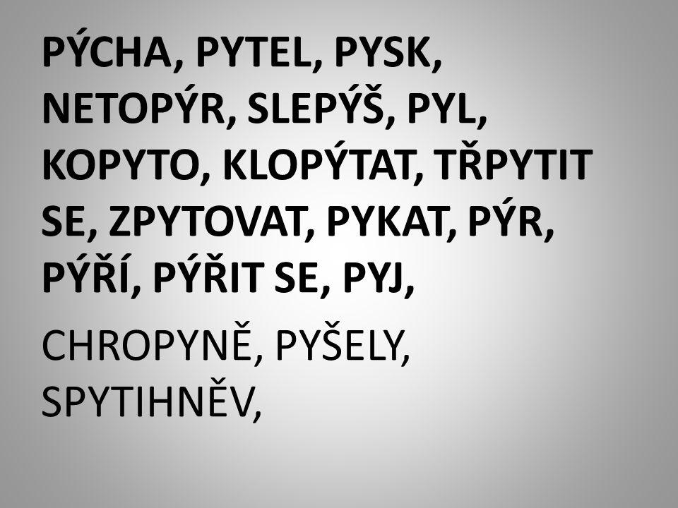 PÝCHA, PYTEL, PYSK, NETOPÝR, SLEPÝŠ, PYL, KOPYTO, KLOPÝTAT, TŘPYTIT SE, ZPYTOVAT, PYKAT, PÝR, PÝŘÍ, PÝŘIT SE, PYJ, CHROPYNĚ, PYŠELY, SPYTIHNĚV,