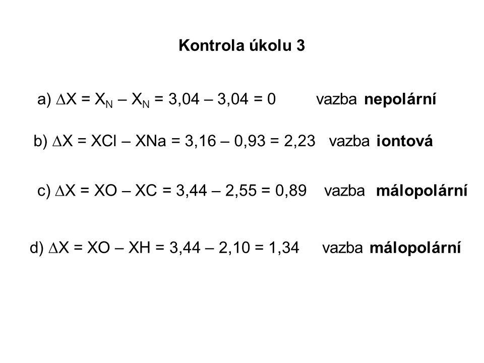 Kontrola úkolu 3 a) ∆X = X N – X N = 3,04 – 3,04 = 0 vazba nepolární b) ∆X = XCl – XNa = 3,16 – 0,93 = 2,23 vazba iontová c) ∆X = XO – XC = 3,44 – 2,55 = 0,89 vazba málopolární d) ∆X = XO – XH = 3,44 – 2,10 = 1,34 vazba málopolární